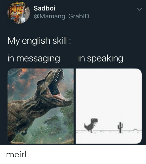 Messaging: UBSadboi  @Mamang_GrablD  My english skill  in messaging  in speaking meirl