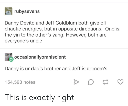 Exactly Right: ubysevens  Danny Devito and Jeff Goldblum both give off  chaotic energies, but in opposite directions. One is  the yin to the other's yang. However, both are  everyone's uncle  occasionallyomniscient  Danny is ur dad's brother and Jeff is ur mom's  154,593 notes This is exactly right