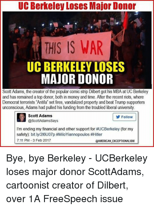 Scott Adams: UC Berkeley Loses Major Donor  THIS IS WAR  UC BERKELEY LOSES  MAJOR DONOR  Scott Adams, the creator of the popular comic strip Dilbert got his MBA at UC Berkeley  and has remained a top donor, both in money and time. After the recent riots, where  Democrat terrorists Antifa set fires, vandalized property and beat Trump supporters  unconscious, Adams had pulled his funding from the troubled liberal university  Scott Adams  Follow  @ScottAdams Says  I'm ending my financial and other support for #UCBerkeley (for my  safety) bit.ly/216U07p #MiloYiannopoulos #Hitler  7:11 PM 3 Feb 2017  2AMERICANLEXCEPTIONALISM Bye, bye Berkeley - UCBerkeley loses major donor ScottAdams, cartoonist creator of Dilbert, over 1A FreeSpeech issue