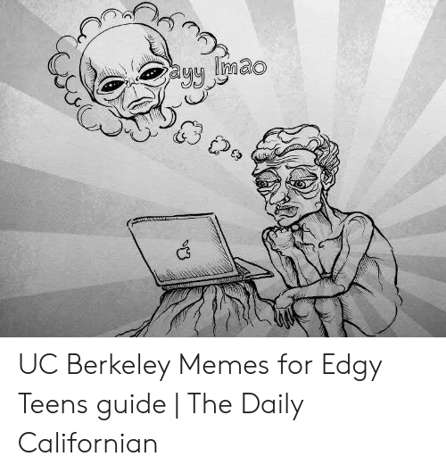 UC Berkeley Memes for Edgy Teens Guide | the Daily