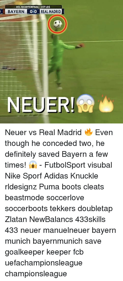 Adidas, Definitely, and Memes: UCL QUARTERFINAL-1STLEG  BAYERN  0-0  REAL MADRID I  NEUER! Neuer vs Real Madrid 🔥 Even though he conceded two, he definitely saved Bayern a few times! 😱 - FutbolSport visubal Nike Sporf Adidas Knuckle rldesignz Puma boots cleats beastmode soccerlove soccerboots tekkers doubletap Zlatan NewBalancs 433skills 433 neuer manuelneuer bayern munich bayernmunich save goalkeeper keeper fcb uefachampionsleague championsleague