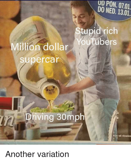 Driving, Dank Memes, and Another: UD PON. 07.01  DO NED. 13.01.  tupid rich  Million dollarYubers  supercar  Driving 30mph  vite od stranice