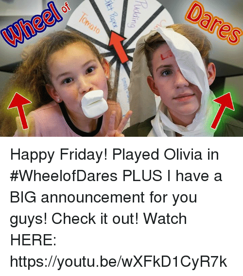 Sã¨X: Uddi  ng  0101  sa  X Happy Friday! Played Olivia in #WheelofDares PLUS I have a BIG announcement for you guys! Check it out! Watch HERE: https://youtu.be/wXFkD1CyR7k