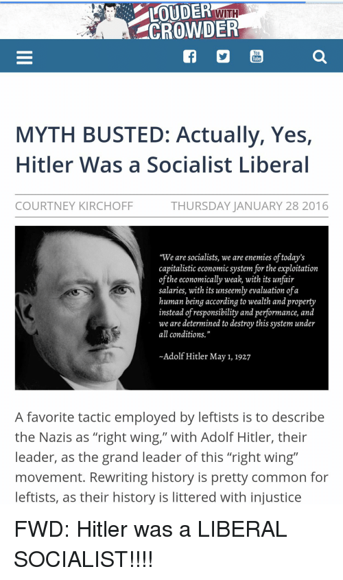 "Common, History, and Hitler: UDEn WITH  CROWDER  You  Tube  MYTH BUSTED: Actually, Yes,  Hitler Was a Socialist Libera  COURTNEY KIRCHOFF  THURSDAY JANUARY 28 2016  ""We are socialists, we are enemies of today's  capitalistic economic system for the exploitation  ofthe economically weak, with its unfair  salaries, with its unseemly evaluation ofa  human being according to wealth and property  instead of responsibility and performance, and  we are determined to destroy this system under  all conditions.""  -Adolf Hitler May 1, 1927  A favorite tactic employed by leftists is to describe  the Nazis as ""right wing,"" with Adolf Hitler, their  leader, as the grand leader of this ""right wing""  movement. Rewriting history is pretty common for  eftists, as their history is littered with injustice FWD: Hitler was a LIBERAL SOCIALIST!!!!"