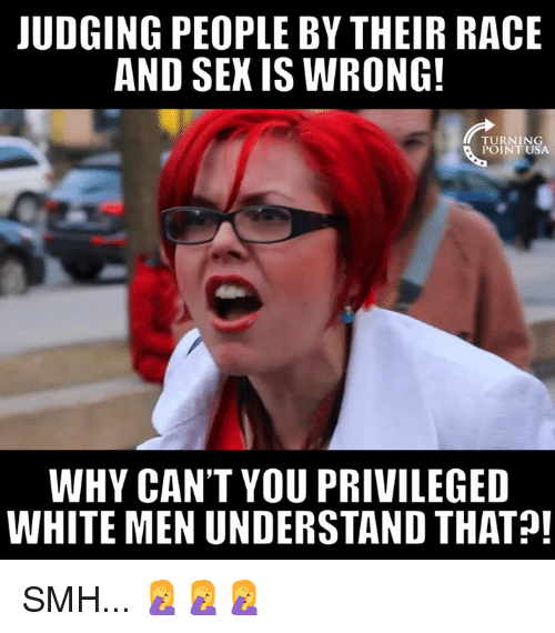 Memes, Smh, and White: UDGING PEOPLE BY THEIR RACE  AND SEK IS WRONG  TURNING  POINT USA  WHY CAN'T YOU PRIVILEGED  WHITE MEN UNDERSTAND THAT! SMH... 🤦‍♀️🤦‍♀️🤦‍♀️
