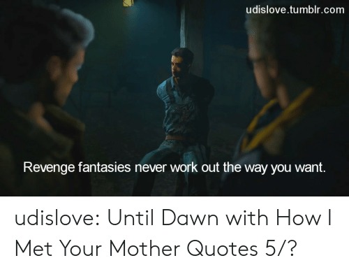 Revenge, Tumblr, and Work: udislove.tumblr.com  Revenge fantasies never work out the way you want. udislove:    Until Dawn with How I Met Your Mother Quotes 5/?