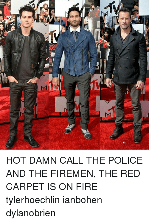 Firemen: UDLEHOG  C  Σ HOT DAMN CALL THE POLICE AND THE FIREMEN, THE RED CARPET IS ON FIRE tylerhoechlin ianbohen dylanobrien