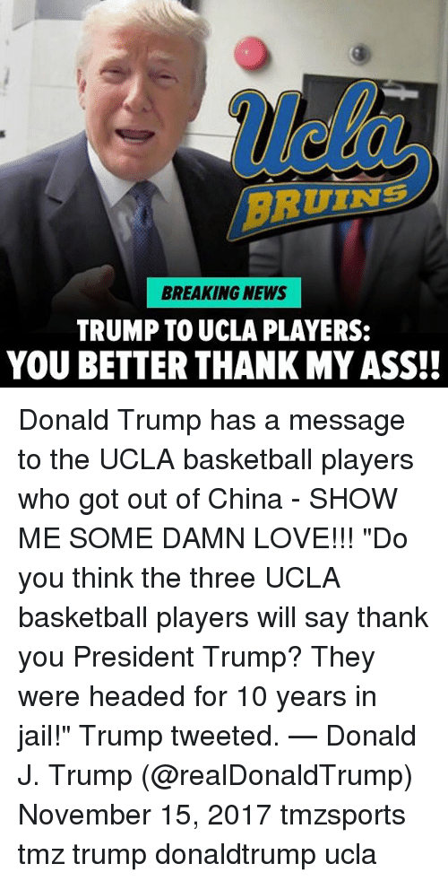 """Ass, Basketball, and Donald Trump: ue  RUINS  BREAKING NEWS  TRUMP TO UCLA PLAYERS:  YOU BETTER THANK MY ASS!! Donald Trump has a message to the UCLA basketball players who got out of China - SHOW ME SOME DAMN LOVE!!! """"Do you think the three UCLA basketball players will say thank you President Trump? They were headed for 10 years in jail!"""" Trump tweeted. — Donald J. Trump (@realDonaldTrump) November 15, 2017 tmzsports tmz trump donaldtrump ucla"""