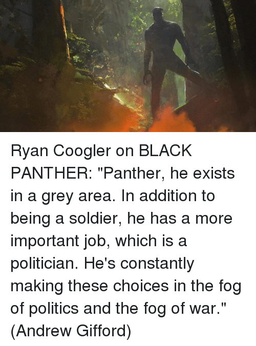 """Ryan Coogler: ue Ryan Coogler on BLACK PANTHER: """"Panther, he exists in a grey area. In addition to being a soldier, he has a more important job, which is a politician. He's constantly making these choices in the fog of politics and the fog of war.""""  (Andrew Gifford)"""