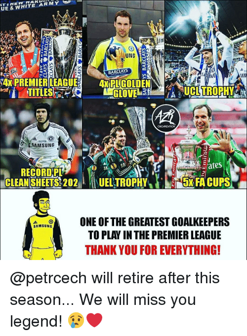"Memes, Premier League, and Army: UE & WHITE ARMY  UNG  BARCLAYS  TITLES  ORGANIZATION  SAMSUNG  RECORD,PL  CLEAN SHEETS: 202""  1UELTROPHY/).s5xFA CUPS  ONE OF THE GREATEST GOA  LKEEPERS  TO PLAY IN THE PREMIER LEAGUE  THANK YOU FOR EVERYTHING! @petrcech will retire after this season... We will miss you legend! 😢❤️"
