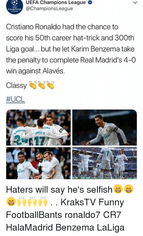 ema: UEFA Champions League  @ChampionsLeague  CHAMPIONS  LEAGUL  Cristiano Ronaldo had the chance to  score his 50th career hat-trick and 300th  Liga goal... but he let Karim Benzema take  the penalty to complete Real Madrid's 4-0  win against Alavés.  #UCL  EMA  LUCAS  IN  iates Haters will say he's selfish😁😁😁🙌🙌🙌 . . KraksTV Funny FootballBants ronaldo7 CR7 HalaMadrid Benzema LaLiga