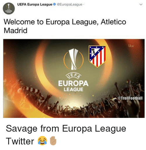Uefa Europa League: UEFA Europa League EuropaLeague  Welcome to Europa League, Atletico  Madrid  EUROPA  LEAGUE  @TrollFootball Savage from Europa League Twitter 😂✋🏽