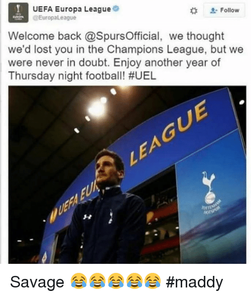Uefa Europa League: UEFA Europa League  Follow  @Europa League  Welcome back @SpursOfficial, we thought  we'd lost you in the Champions League, but we  were never in doubt. Enjoy another year of  Thursday night football! Savage 😂😂😂😂😂  #maddy