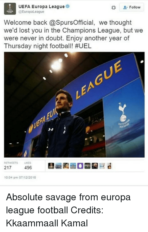 Uefa Europa League: UEFA Europa League  Follow  @EuropaLeague  Welcome back @SpursOfficial, we thought  we'd lost you in the Champions League, but we  were never in doubt. Enjoy another year of  Thursday night football! #UEL  RETWEETS UKES  217  496  10:04 pm 07/12/2016 Absolute savage from europa league football  Credits: Kkaammaall Kamal
