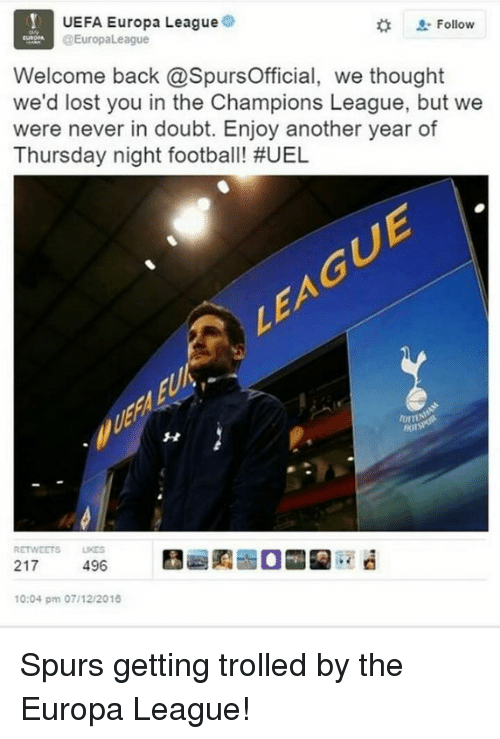 Uefa Europa League: UEFA Europa League  Follow  EuropaLeague  Welcome back @SpursOfficial, we thought  we'd lost you in the Champions League, but we  were never in doubt. Enjoy another year of  Thursday night football! #UEL  RETWEETS LKES  217  496  10:04 pm 07/12/2018 Spurs getting trolled by the Europa League!