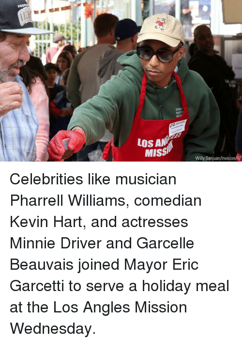 pharrell: uf  BR88k  MACH  WORK  LOS AN  Missi  Willy Sanjuan/Invision/AP Celebrities like musician Pharrell Williams, comedian Kevin Hart, and actresses Minnie Driver and Garcelle Beauvais joined Mayor Eric Garcetti to serve a holiday meal at the Los Angles Mission Wednesday.