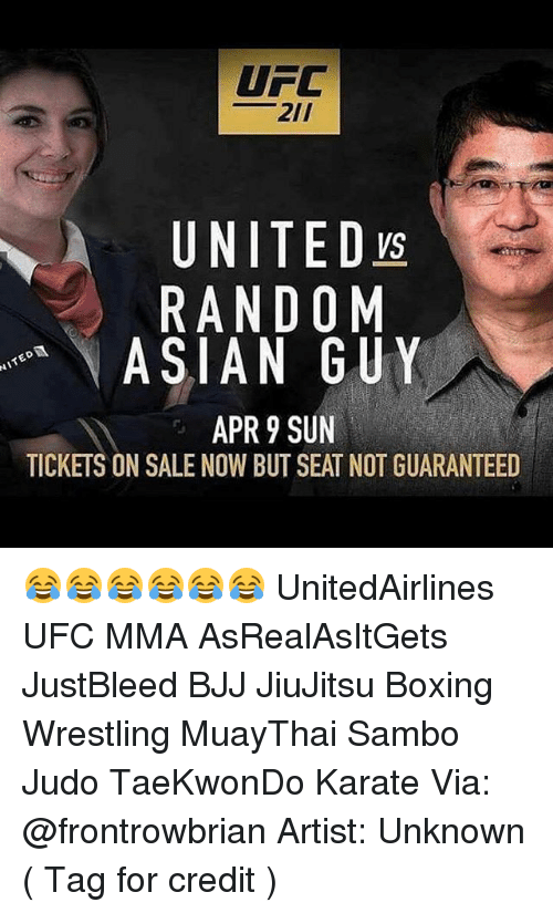 tickets on sale: UFC  21/  A UNITED  RANDOM  ASIAN GUY  APR 9 SUN  TICKETS ON SALE NOW BUT SEAT NOT GUARANTEED 😂😂😂😂😂😂 UnitedAirlines UFC MMA AsRealAsItGets JustBleed BJJ JiuJitsu Boxing Wrestling MuayThai Sambo Judo TaeKwonDo Karate Via: @frontrowbrian Artist: Unknown ( Tag for credit )