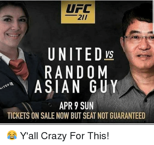 tickets on sale: UFC  21/  UNITED  RANDOM  ASIAN GUY  APR 9 SUN  TICKETS ON SALE NOW BUT SEAT NOT GUARANTEED 😂 Y'all Crazy For This!