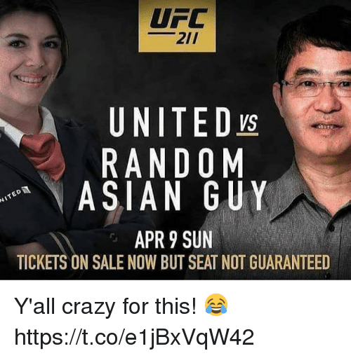tickets on sale: UFC  21/  UNITED ys  RANDOM  ASIAN GUY  APR 9 SUN  TICKETS ON SALE NOW BUT SEAT NOT GUARANTEED Y'all crazy for this! 😂 https://t.co/e1jBxVqW42