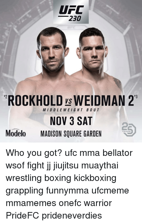 Boxing, Memes, and Ufc: UFC  230  #3  ROCKHOLD ys WEIDMAN 2  MIDDLEWEIG HT BOUT  NOV 3 SAT  2  Modelo MADISON SQUARE GARDEN  CERVE  YEARS Who you got? ufc mma bellator wsof fight jj jiujitsu muaythai wrestling boxing kickboxing grappling funnymma ufcmeme mmamemes onefc warrior PrideFC prideneverdies