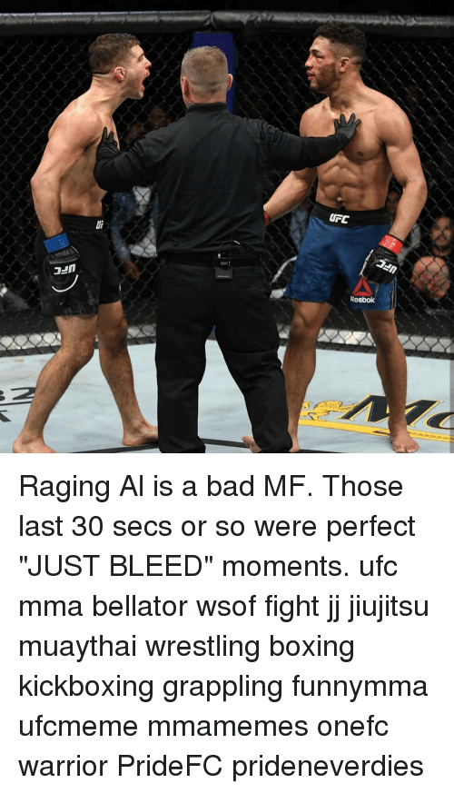 "Bad, Boxing, and Memes: UFC  Reebok Raging Al is a bad MF. Those last 30 secs or so were perfect ""JUST BLEED"" moments. ufc mma bellator wsof fight jj jiujitsu muaythai wrestling boxing kickboxing grappling funnymma ufcmeme mmamemes onefc warrior PrideFC prideneverdies"