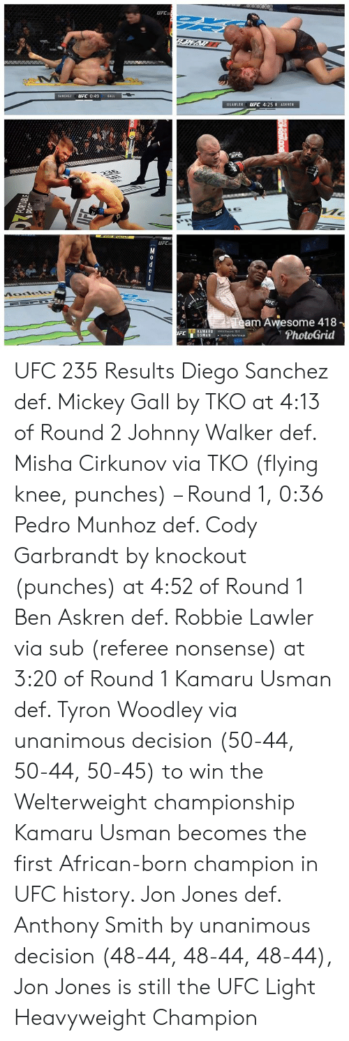 Tyron: UFC  SANCHEZ UFC 0:49 GALL  LAWLER UFC 4:25I ASKREN  UFC  am Awesome 418  PhotoGrid  KAMARU  11 USMAN  MMARKOrd 15-1  .14-Fight win Steak  FC UFC 235 Results   Diego Sanchez def. Mickey Gall by TKO  at 4:13 of Round 2  Johnny Walker def. Misha Cirkunov via TKO (flying knee, punches) – Round 1, 0:36  Pedro Munhoz def. Cody Garbrandt by knockout (punches) at 4:52 of Round 1  Ben Askren def. Robbie Lawler via sub (referee nonsense) at 3:20 of Round 1  Kamaru Usman def. Tyron Woodley via unanimous decision (50-44, 50-44, 50-45) to win the Welterweight championship   Kamaru Usman becomes the first African-born champion in UFC history.   Jon Jones def. Anthony Smith by unanimous decision (48-44, 48-44, 48-44), Jon Jones is still the UFC Light Heavyweight Champion