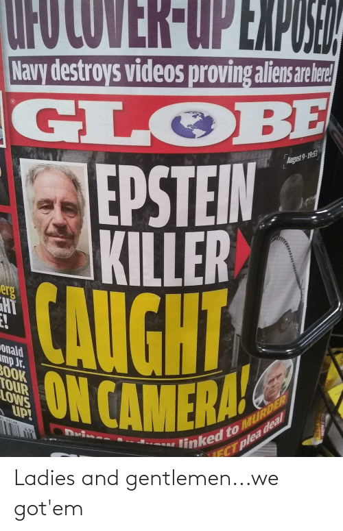 obe: UFO COVER-UP EXPOSEA  Navy destroys videos proving aliens are ere  GL OBE  EPSTEIN  KILLER  CAUGHT  ON CAMERAL  August 9-1953  erg  onald  mp Jr.  3OOK  TOUR  LOWS  linked to MURDER  CT plea deal  A UP!  35.99CAN  Drin  AFN Ladies and gentlemen...we got'em