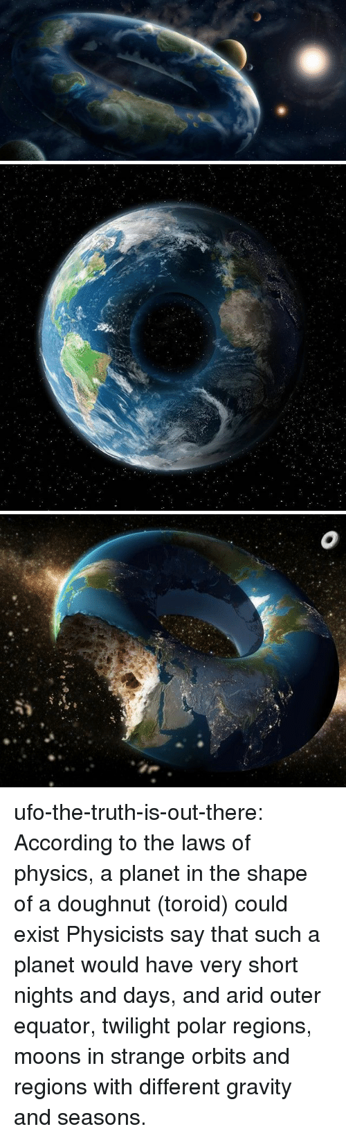 Target, Tumblr, and Blog: ufo-the-truth-is-out-there: According to the laws of physics, a planet in the shape of a doughnut (toroid) could exist Physicists say that such a planet would have very short nights and days, and arid outer equator, twilight polar regions, moons in strange orbits and regions with different gravity and seasons.