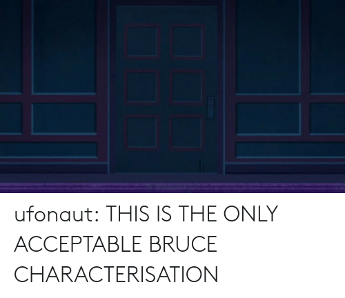 acceptable: ufonaut: THIS IS THE ONLY ACCEPTABLE BRUCE CHARACTERISATION