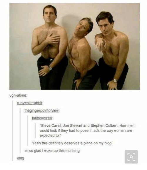 """Being Alone, Definitely, and Ironic: ugh-alone  AMI  rabbit:  kaitrokowski:  """"Steve Carell, Jon Stewart and Stephen Colbert: How men  would look if they had to pose in ads the way women are  expected to.  Yeah this definitely deserves a place on my blog  im so glad woke up this morining  omg"""