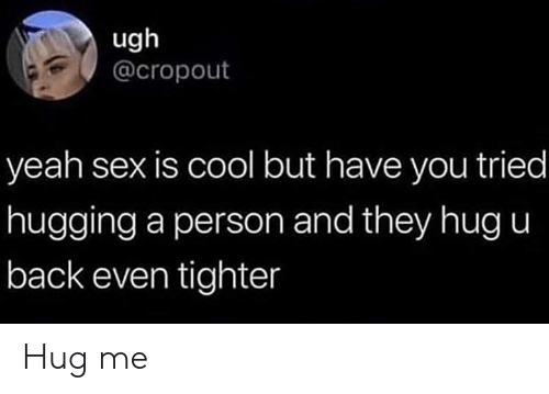 Memes, Sex, and Yeah: ugh  @cropout  yeah sex is cool but have you tried  hugging a person and they hug u  back even tighter Hug me