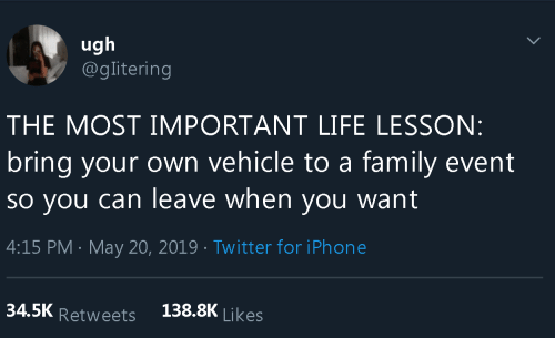 Family, Iphone, and Life: ugh  @glitering  THE MOST IMPORTANT LIFE LESSON:  bring your own vehicle to a family event  So you can leave when you want  4:15 PM May 20, 2019 Twitter for iPhone  138.8K Likes  34.5K Retweets