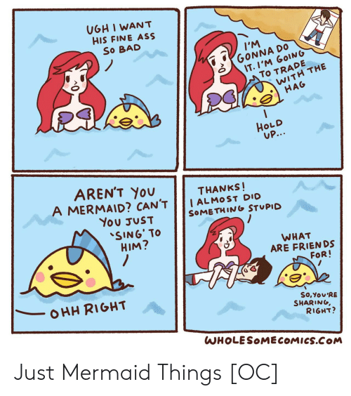 dio: UGH I WANT  HIS FINE ASS  So BAD  IM  GONNA DO  IT.I'M GOING  To TRADE  WITH THE  HAG  HOLD  UP...  AREN'T YOU  A MERMAID? CAN'T  THANKS!  I ALMOST DIO  SOMETHING STUPID  You JUST  SING' TO  HIM?  WHAT  ARE FRIENDS  FOR!  OHH RIGHT  So,You'RE  SHARING,  RIGHT?  WHOLESOMECOMICS.COM Just Mermaid Things [OC]
