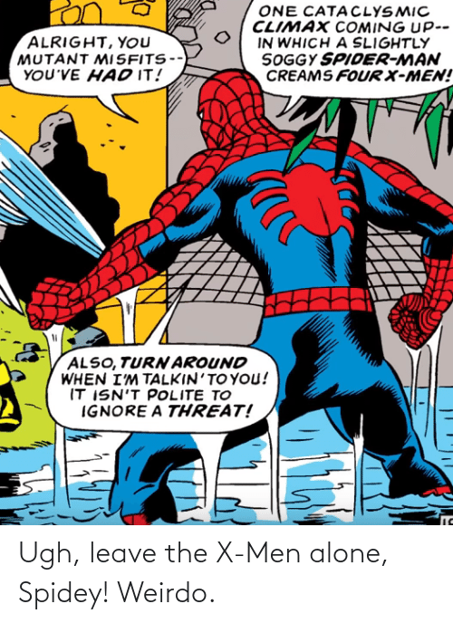 men: Ugh, leave the X-Men alone, Spidey! Weirdo.