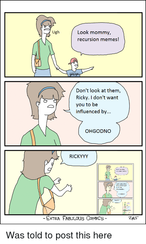 I Dont Want You: Ugh  Look mommy,  recursion memes  GASEA  Don't look at them  Ricky. I don't want  you to be  influenced by  OHGODNO  RICKYYY  Look mommy  ecursiun rveirie!  Jon't lDDk  t them  Hic ry.I dnn't want  irluericed by  ICKYY  ExTRA FABULOUS CoMICS Was told to post this here