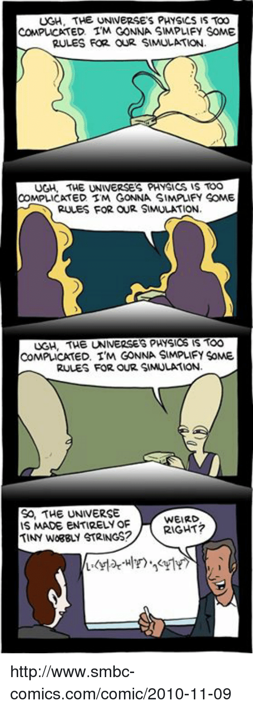 Smbc Comic: UGH. THE UNIVERSES PHYSICS IS TOO  ED. TM GONNA SIMPLIFY SOME  RULES FOR OUR SIMULATION.  UGH. THE UNIVERSES PHYSICS IS TOO  COMPLICATED STM GONNA SIMPLIFY SOME  RULES FOR OUR SIMULATION.  UGH, THE UNIVERSES PHYSICS IS TOO  COMPLICATED. I'M GONNA SIMPLIFY SoME  RULES FOR OUR SIMULATION.  SO, THE UNIVERSE  WEIRD  IS MADE ENTIRELY OF  RIGHT  TINy WogguY STRINGS? http://www.smbc-comics.com/comic/2010-11-09