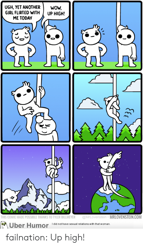Up High: UGH, YET ANOTHERwow,  GIRL FLIRTED WITH UP HIGH!  ME TODAY  0  THIS COMIC MADE POSSIBLE THANKS TO TYLER BILLMEYER @MrLovenstein MRLOVENSTEIN.COM  Uber Humor  I did not have sexual relations with that woman. failnation:  Up high!