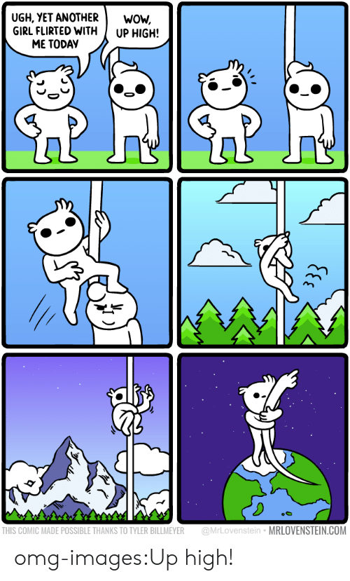 Up High: UGH, YET ANOTHERWOW,  GIRL FLIRTED WITH UP HIGH!  ME TODAY  9  THIS COMIC MADE POSSIBLE THANKS TO TYLER BILLMEYER @MrLovenstein MRLOVENSTEIN.COM omg-images:Up high!