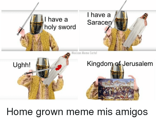 Mexican Meme: Ughh!  I have a  I have a  Saracen  holy sword  Mexican Meme Cartel  Kingdom of Jerusalem Home grown meme mis amigos
