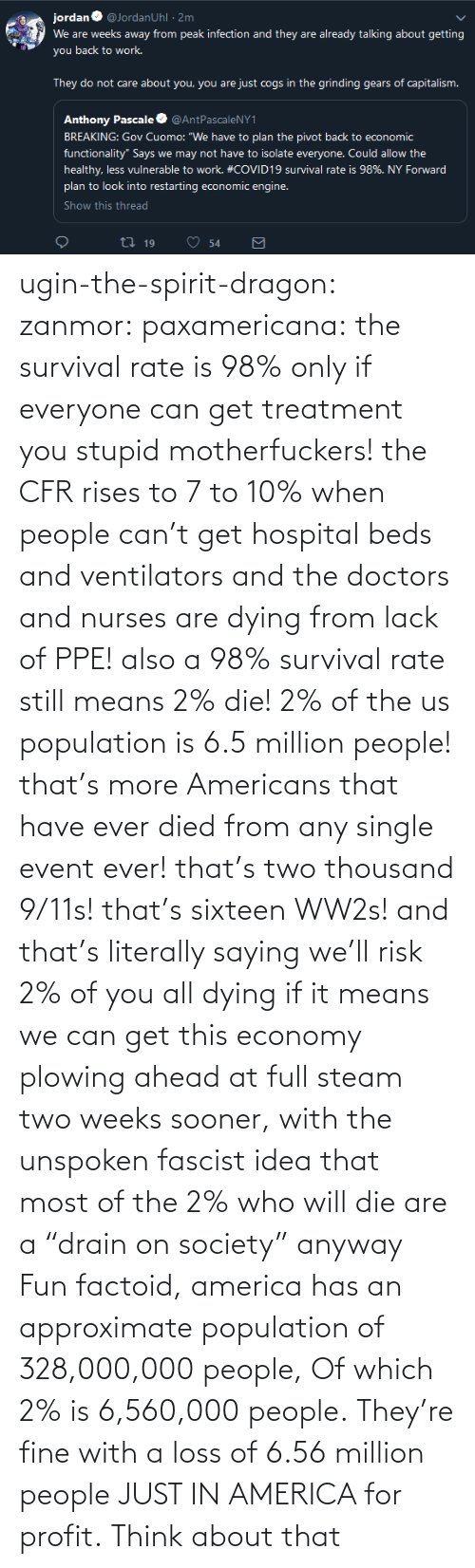 "Ahead: ugin-the-spirit-dragon: zanmor:   paxamericana:  the survival rate is 98% only if everyone can get treatment you stupid motherfuckers! the CFR rises to 7 to 10% when people can't get hospital beds and ventilators and the doctors and nurses are dying from lack of PPE!  also a 98% survival rate still means 2% die! 2% of the us population is 6.5 million people! that's more Americans that have ever died from any single event ever! that's two thousand 9/11s! that's sixteen WW2s!  and that's literally saying we'll risk 2% of you all dying if it means we can get this economy plowing ahead at full steam two weeks sooner, with the unspoken fascist idea that most of the 2% who will die are a ""drain on society"" anyway    Fun factoid, america has an approximate population of 328,000,000 people,  Of which 2% is 6,560,000 people. They're fine with a loss of 6.56 million people JUST IN AMERICA for profit. Think about that"