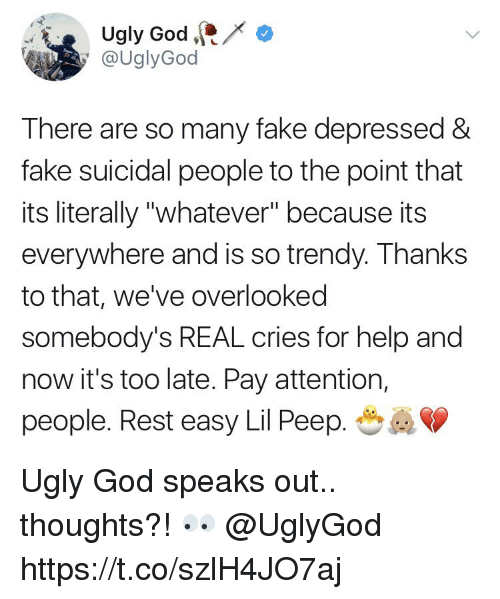 "Fake, God, and Ugly: Ugly God  @UglyGod  There are so many fake depressed &  fake suicidal people to the point that  its literally ""whatever"" because its  everywhere and is so trendy. Thanks  to that, we've overlooked  somebody's REAL cries for help and  now it's too late. Pay attention,  people. Rest easy Lil Peep. Ugly God speaks out.. thoughts?! 👀 @UglyGod https://t.co/szlH4JO7aj"