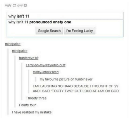 my mistake: ugly guy  why isn't 11  why isn't 11 pronounced onety one  Google Search I'm Feeling Lucky  mindpalce  mindpalce  huntereve18  carry-on-my-wayward-butt  mildly-intoxicated:  my favourite picture on tumblr ever  I AM LAUGHING SO HARD BECAUSE I THOUGHT OF 22  AND I SAID TOOTY TWO OUT LOUD AT 4AM OH GOD  ISAID TOOTY TWo  Threety three  Fourty four  I have realized my mistake