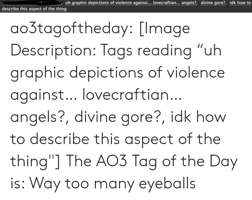 "Angels: uh graphic depictions of violence against... lovecraftian... angels?, divine gore?, idk how to  describe this aspect of the thing ao3tagoftheday:  [Image Description: Tags reading ""uh graphic depictions of violence against… lovecraftian… angels?, divine gore?, idk how to describe this aspect of the thing""]  The AO3 Tag of the Day is: Way too many eyeballs"