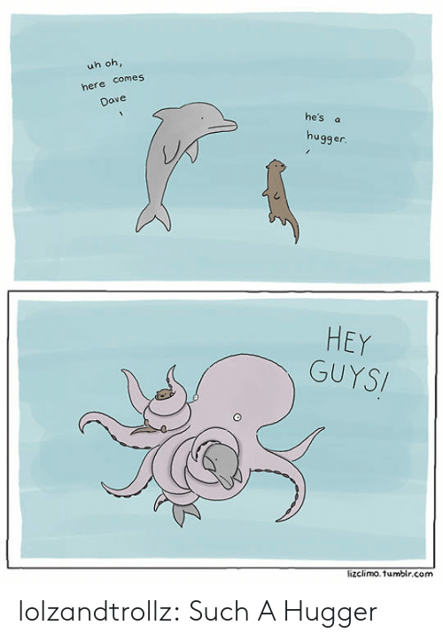 Tumblr, Blog, and Com: uh oh,  here comes  Dave  he's a  hugger.  HEY  GUYSI  lizclimo.tumblr.com lolzandtrollz:  Such A Hugger