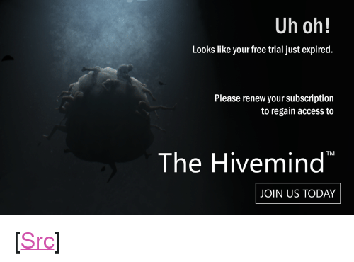 """J O: Uh oh!  Looks like your free trial just expired.  Please renew your subscription  to regain access to  The Hivemind  JOIN US TODAY <p>[<a href=""""https://www.reddit.com/r/surrealmemes/comments/7okz8j/j_o_i_n_u_s_t_o_d_a_y/"""">Src</a>]</p>"""