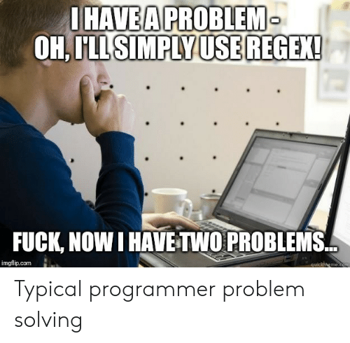 quickmeme: UHAVEA PROBLEM  OH.LLSIMPLYUSEREGEX!  FUCK, NOW I HAVE TWO PROBLEMS  imgflip.com  quickmeme.com Typical programmer problem solving