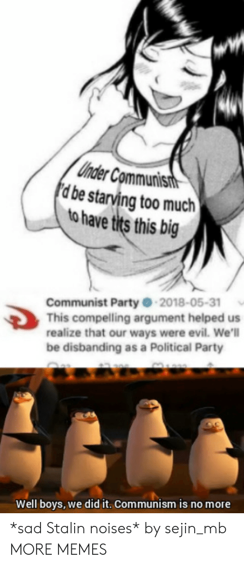 stalin: Uhder Communisit  d be starving too much  to have tits this big  Communist Party -2018-05-31  This compelling argument helped us  realize that our ways were evil. We'l  be disbanding as a Political Party  Well boys, we did it. Communism is no more *sad Stalin noises* by sejin_mb MORE MEMES