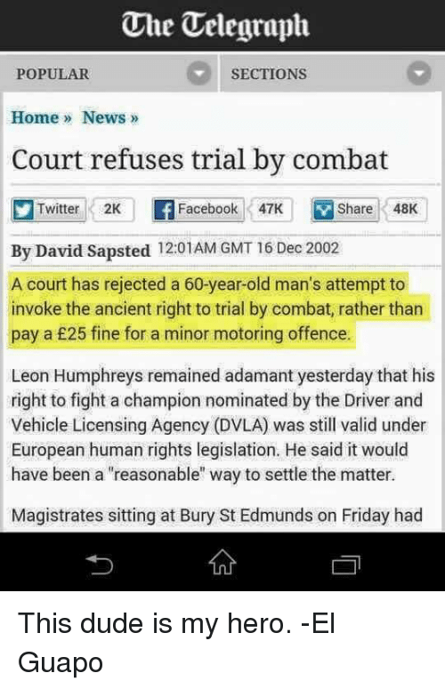 """Dvla: Uhe Telegraph  SECTIONS  POPULAR  Home News  Court refuses trial by combat  Twitter 2K  Facebook 47K  V Share 48K  By David Sapsted 12:01AM GMT 16 Dec 2002  A court has rejected a 60-year-old man's attempt to  invoke the ancient right to trial by combat, rather than  pay a £25 fine for a minor motoring offence.  Leon Humphreys remained adamant yesterday that his  right to fight a champion nominated by the Driver and  Vehicle Licensing Agency (DVLA) was still valid under  European human rights legislation. He said it would  have been a """"reasonable"""" way to settle the matter.  Magistrates sitting at Bury St Edmunds on Friday had This dude is my hero. -El Guapo"""