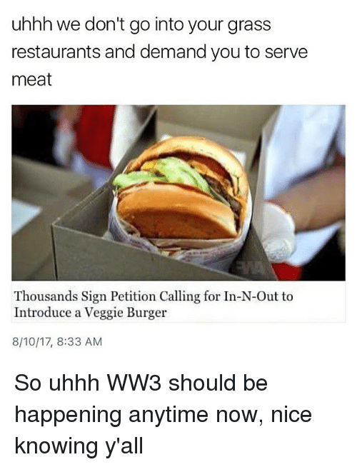 Grasse: uhhh we don't go into your grass  restaurants and demand you to serve  meat  Thousands Sign Petition Calling for In-N-Out to  Introduce a Veggie Burger  8/10/17, 8:33 AM So uhhh WW3 should be happening anytime now, nice knowing y'all