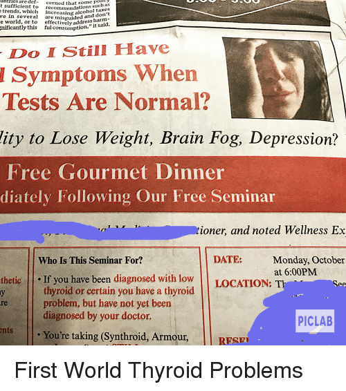 Wellness: uHtries  are  some pohty  t sufficient to recommendatioistaxes  def-cerned  that 5o such  such as  trends, which increasing alcdon'  don't  ve in several are nisguided  e world, or to  effectively address hanid.  nificantly  this ful consumption,  Do IStill Have  Symptoms When  Tests Are Normal?  lity to Lose Weight, Brain Fog, Depression?  Free Gourmet Dinner  diately Following Our Free Seminar  ioner, and noted Wellness Ex  DATE:  Monday, October  at 6:00PM  Who Is This Seminar For?  thetic If you have been diagnosed with low LOCATION: T  thyroid or certain you have a thyroid  problem, but have not yet been  diagnosed by your doctor.  re  PICLAB  Youre taking (Synthroid, Armour, |l RESP  RESE First World Thyroid Problems